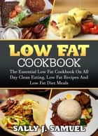 Low Fat Cookbook: The Essential Low Fat Cookbook on All Day Clean Eating, Low Fat Recipes and Low Fat Diet Meals - Low Fat Food, #1 ebook by Sally J. Samuel