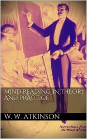 Mind Reading in Theory and Practice ebook by William Walker Atkinson