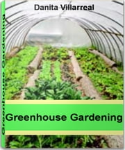 Greenhouse Gardening - Savvy Advice on Greenhouse Kits, Greenhouse Plans, Greenhouse Supplies, How To Build A Greenhouse ebook by Danita Villarreal