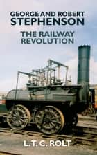 George and Robert Stephenson - The Railway Revolution ebook by L. T. C. Rolt