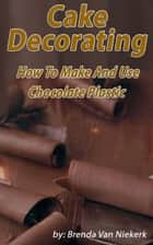 Cake Decorating: How To Make And Use Chocolate Plastic ebook by Brenda Van Niekerk