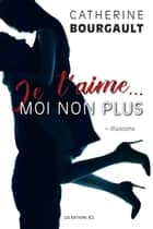 Je t'aime... moi non plus, T.1 - Illusions ebook by Catherine Bourgault