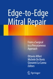 Edge-to-Edge Mitral Repair - From a Surgical to a Percutaneous Approach ebook by Ottavio Alfieri,Michele De Bonis,Giovanni La Canna