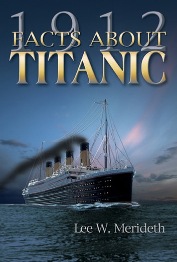 1912 FACTS ABOUT THE TITANIC ebook by Meredeth, Lee W.
