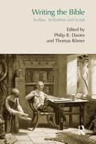 Writing the Bible - Scribes, Scribalism and Script ebook by Thomas Römer, Philip Davies