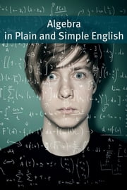 Algebra In Plain and Simple English - Math for the Absolute Beginner ebook by BookCaps
