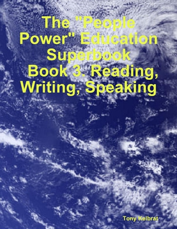 "The ""People Power"" Education Superbook: Book 3. Reading, Writing, Speaking eBook by Tony Kelbrat"