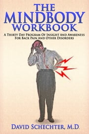 The MindBody Workbook - a thirty day program of insight/ awareness for backpain and other disorders ebook by David Schechter MD