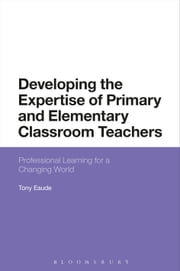 Developing the Expertise of Primary and Elementary Classroom Teachers - Professional Learning for a Changing World ebook by Dr Tony Eaude