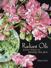 Radiant Oils: Glazing Techniques for Paintings that Glow ebook by Arleta Pech