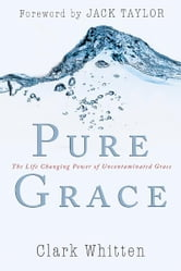 Pure Grace: The Life Changing Power of Uncontaiminated Grace ebook by Clark Whitten