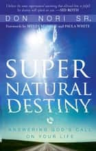 Supernatural Destiny: Answering God's Call on Your Life ebook by