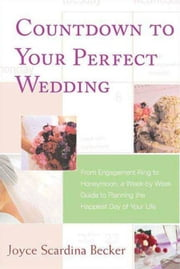 Countdown to Your Perfect Wedding - From Engagement Ring to Honeymoon, a Week-by-Week Guide to Planning the Happiest Day of Your Life ebook by Joyce Scardina Becker
