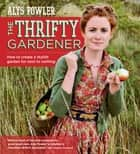 The Thrifty Gardener: How to create a stylish garden for next to nothing ebook by Alys Fowler