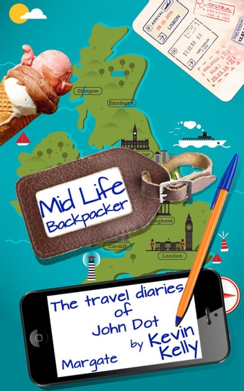 The Travel Diaries of John Dot: Margate - Mid Life Backpacker, #1 ebook by Kevin Kelly