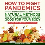 How to Fight Pandemics, Treating Yourself with Natural Methods that do not give side effects and are Good for your Body - Complete Guide to Defeat Viruses and Bacteria audiobook by Ester Medicrone