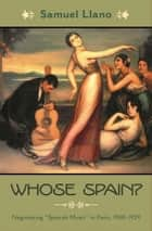 "Whose Spain? - Negotiating ""Spanish Music"" in Paris, 1908-1929 ebook by Samuel Llano"