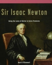 Sir Isaac Newton: Using the Laws of Motion to Solve Problems ebook by O'Donnell, Kerri