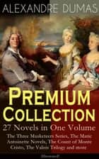 ALEXANDRE DUMAS Premium Collection - 27 Novels in One Volume - The Three Musketeers Series, The Marie Antoinette Novels, The Count of Monte Cristo, The Valois Trilogy and more (Illustrated) ebook by