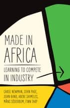 Made in Africa - Learning to Compete in Industry ebook by Carol Newman, John Page, John Rand,...