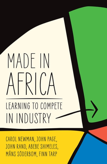 Made in Africa - Learning to Compete in Industry ebook by Carol Newman,John Page,John Rand,Abebe Shimeles,Måns Söderbom,Finn Tarp