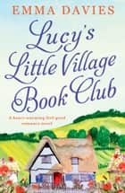 Lucy's Little Village Book Club - A heartwarming feel good romance novel ebook by Emma Davies