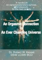AN ORGASMIC CONNECTION TO AN EVER CHANGING UNIVERSE ebook by Dr. Robert Kessel DSW LCSW BCD