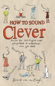 How to Sound Clever: Master the 600 English words you pretend to understand…when you don't - Master the 600 English words you pretend to understand...when you don't ebook by Hubert Van Den Bergh