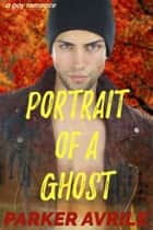 Portrait of a Ghost - A Gay Romance ebook by Parker Avrile