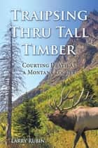 Traipsing Thru Tall Timber - Courting Death as a Montana Logger ebook by Larry Rubin