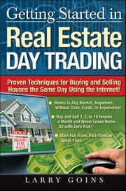 Getting Started in Real Estate Day Trading - Proven Techniques for Buying and Selling Houses The Same Day Using The Internet! ebook by Larry Goins