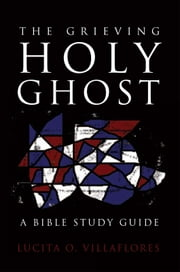 The Grieving Holy Ghost - A Bible Study Guide ebook by Lucita O. Villaflores