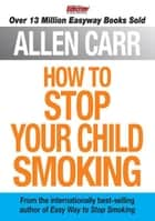 How to Stop Your Child Smoking ebook by Allen Carr