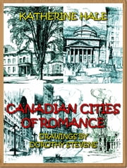 Canadian Cities Of Romance (Illustrated) ebook by Katherine Hale,Dorothy Stevens