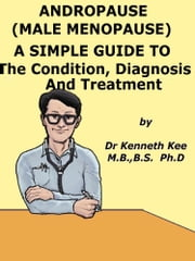 Andropause (Male Menopause) A Simple Guide To The Condition, Diagnosis And Management ebook by Kenneth Kee