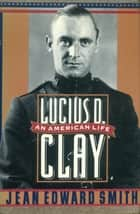 Lucius D. Clay ebook by Jean Edward Smith