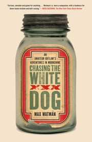 Chasing the White Dog - An Amateur Outlaw's Adventures in Moonshine ebook by Max Watman