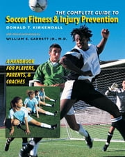 The Complete Guide to Soccer Fitness and Injury Prevention - A Handbook for Players, Parents, and Coaches ebook by Donald T. Kirkendall