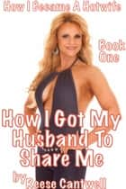 How I Got My Husband To Share Me: Book One ebook by Reese Cantwell