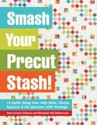 Smash Your Precut Stash! - 13 Quilts Using Your Jelly Rolls, Charm Squares & Fat Quarters with Yardage ebook by Kate Carlson Colleran, Elizabeth Veit Balderrama