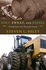 Dirt, Sweat, and Diesel - A Family Farm in the Twenty-first Century ebook by Steven L. Hilty