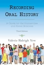 Recording Oral History - A Guide for the Humanities and Social Sciences ebook by Valerie Raleigh Yow