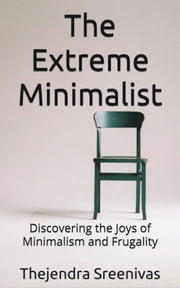 The Extreme Minimalist: Discovering the Joys of Minimalism and Frugality ebook by Thejendra Sreenivas