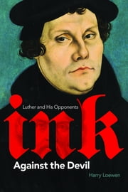 Ink Against the Devil - Luther and His Opponents ebook by Harry Loewen