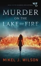 Murder on the Lake of Fire - Mourning Dove Mysteries, #1 ebook by Mikel J. Wilson