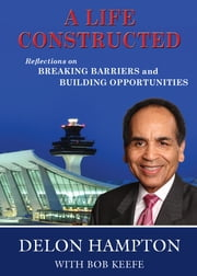 A Life Constructed - Reflections on Breaking Barriers and Building Opportunities ebook by Delon Hampton,Bob Keefe