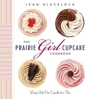 The Prairie Girl Cupcake Cookbook - Living Life One Cupcake at a Time ebook by Jean Blacklock,Christina Varro