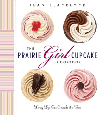 The Prairie Girl Cupcake Cookbook - Living Life One Cupcake at a Time ebook by Jean Blacklock