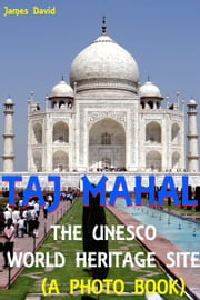 Taj Mahal : The Unesco World Heritage Site (A Photo Book) ebook by James David