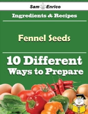 10 Ways to Use Fennel Seeds (Recipe Book) ebook by Shenita Irwin,Sam Enrico